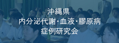 沖縄県内分泌代謝・血液・膠原病 症例研究会